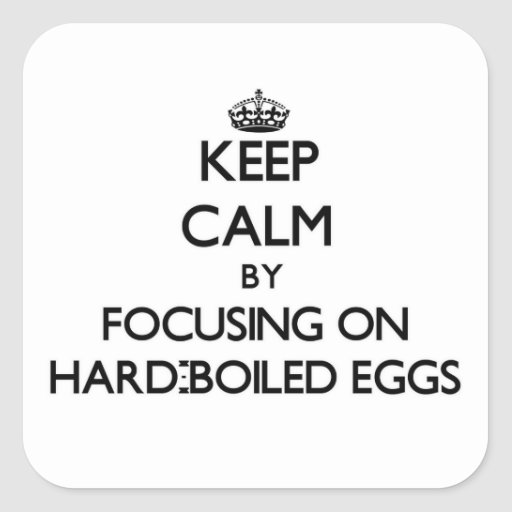 Keep Calm by focusing on Hard-Boiled Eggs Square Sticker