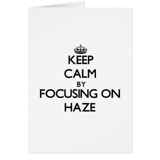 Keep Calm by focusing on Haze Cards