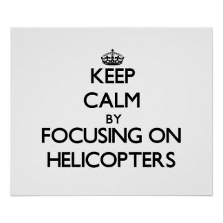 Keep Calm by focusing on Helicopters Poster