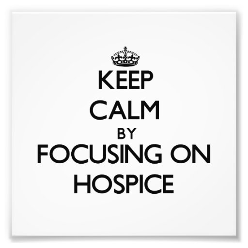 Keep Calm by focusing on Hospice Photograph