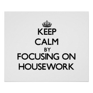 Keep Calm by focusing on Housework Posters