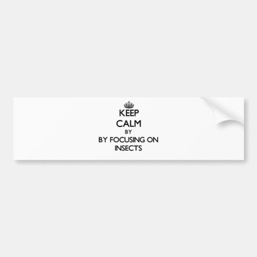 Keep calm by focusing on Insects Bumper Sticker