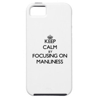 Keep Calm by focusing on Manliness iPhone 5 Cases