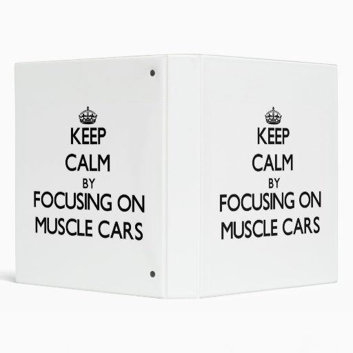 Keep Calm by focusing on Muscle Cars 3 Ring Binders