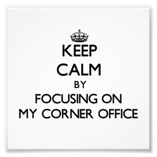 Keep Calm by focusing on My Corner Office Photograph
