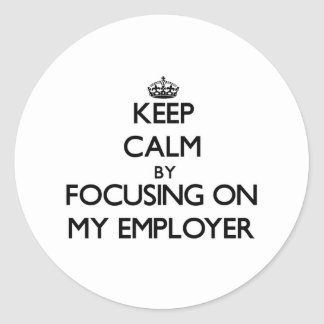 Keep Calm by focusing on MY EMPLOYER Stickers