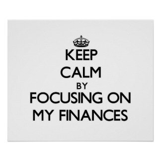 Keep Calm by focusing on My Finances Posters