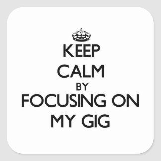Keep Calm by focusing on My Gig Square Stickers