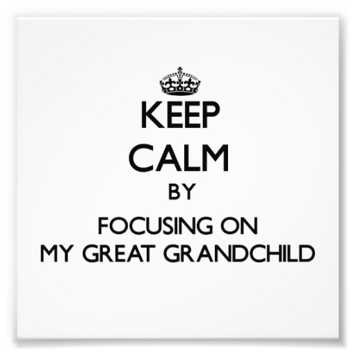 Keep Calm by focusing on My Great Grandchild Art Photo
