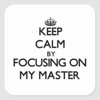 Keep Calm by focusing on My Master Square Sticker
