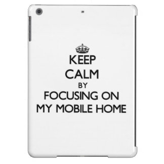 Keep Calm by focusing on My Mobile Home iPad Air Case