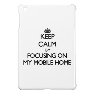 Keep Calm by focusing on My Mobile Home iPad Mini Case