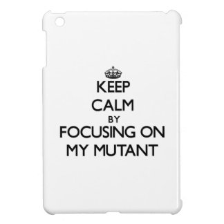 Keep Calm by focusing on My Mutant iPad Mini Cases