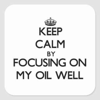 Keep Calm by focusing on My Oil Well Square Sticker