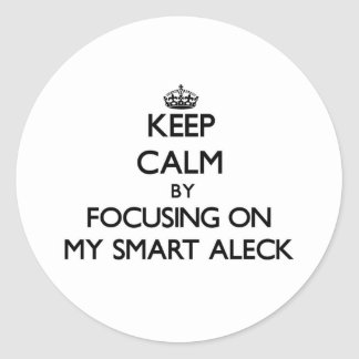 Keep Calm by focusing on My Smart Aleck Stickers
