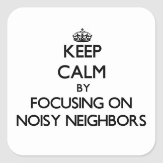 Keep Calm by focusing on Noisy Neighbors Square Sticker