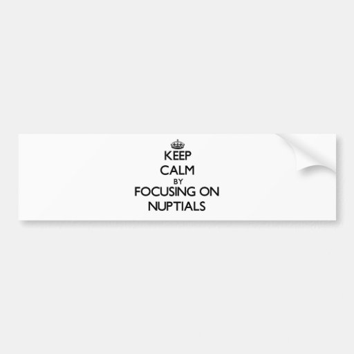 Keep Calm by focusing on Nuptials Bumper Stickers