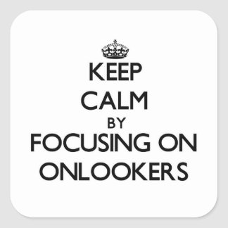 Keep Calm by focusing on Onlookers Square Stickers
