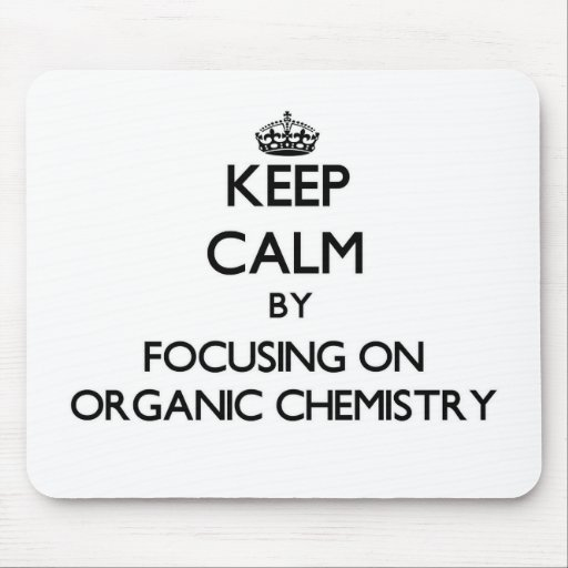 Keep calm by focusing on Organic Chemistry Mouse Pads