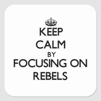 Keep Calm by focusing on Rebels Square Sticker