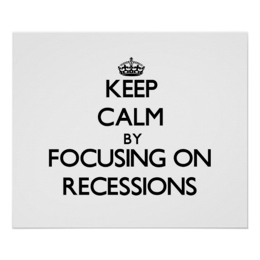Keep Calm by focusing on Recessions Print