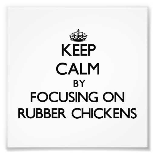 Keep Calm by focusing on Rubber Chickens Art Photo
