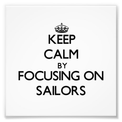 Keep Calm by focusing on Sailors Art Photo