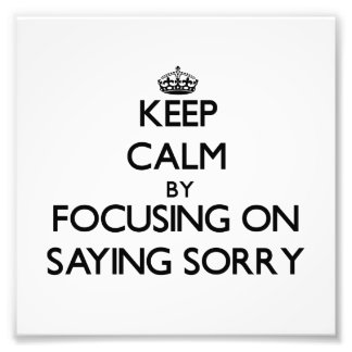 Keep Calm by focusing on Saying Sorry Art Photo