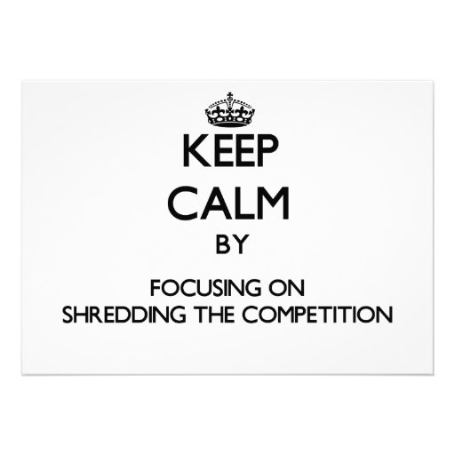 Keep Calm by focusing on Shredding The Competition Personalized Announcement