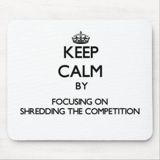 Keep Calm by focusing on Shredding The Competition Mouse Pad