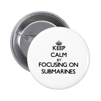 Keep Calm by focusing on Submarines Pinback Buttons