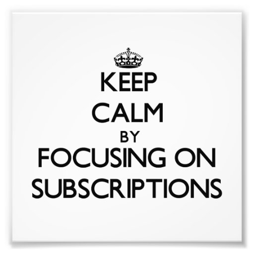 Keep Calm by focusing on Subscriptions Photo