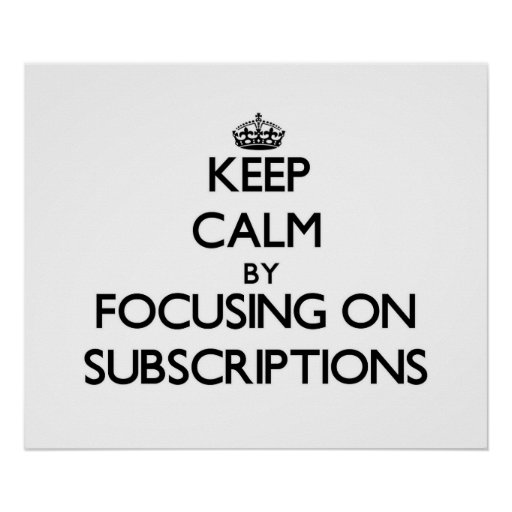 Keep Calm by focusing on Subscriptions Print