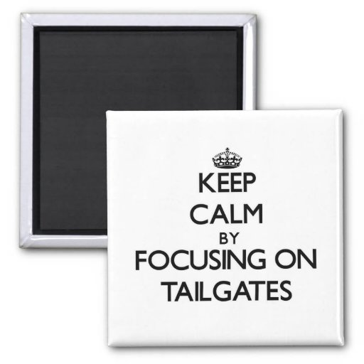 Keep Calm by focusing on Tailgates Refrigerator Magnet