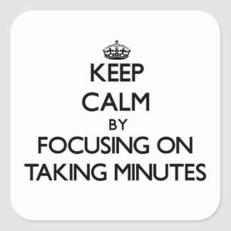 Keep Calm by focusing on Taking Minutes Square Sticker