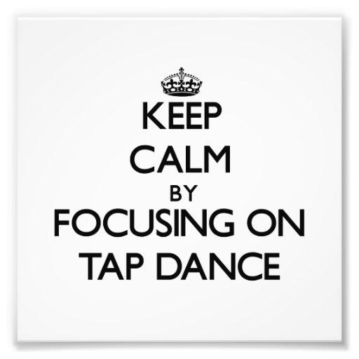 Keep Calm by focusing on Tap Dance Photograph