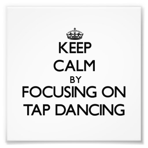 Keep Calm by focusing on Tap Dancing Photo