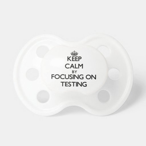 Keep Calm by focusing on Testing Baby Pacifier