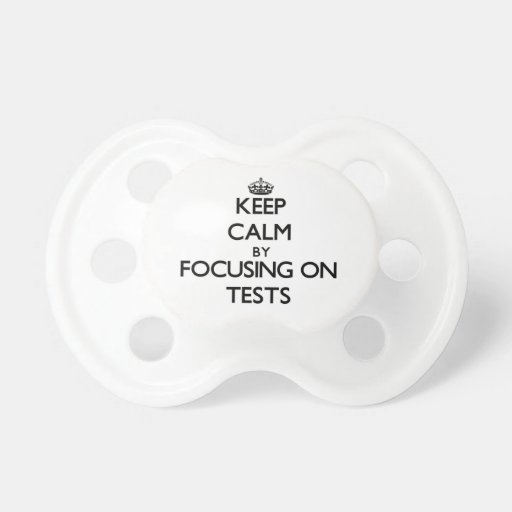 Keep Calm by focusing on Tests Baby Pacifier