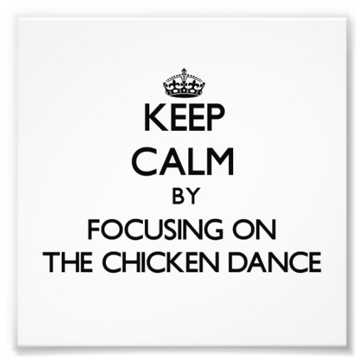 Keep Calm by focusing on The Chicken Dance Photographic Print