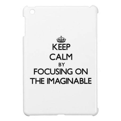 Keep Calm by focusing on The Imaginable iPad Mini Cases