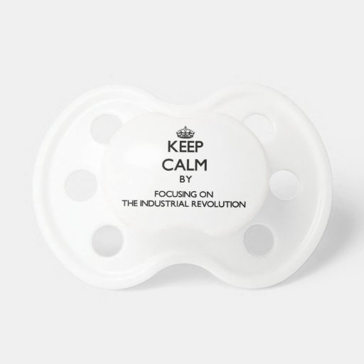 Keep Calm by focusing on The Industrial Revolution Pacifiers