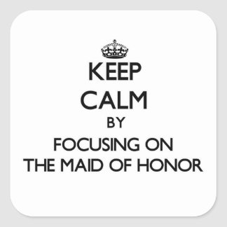 Keep Calm by focusing on The Maid Of Honor Square Sticker