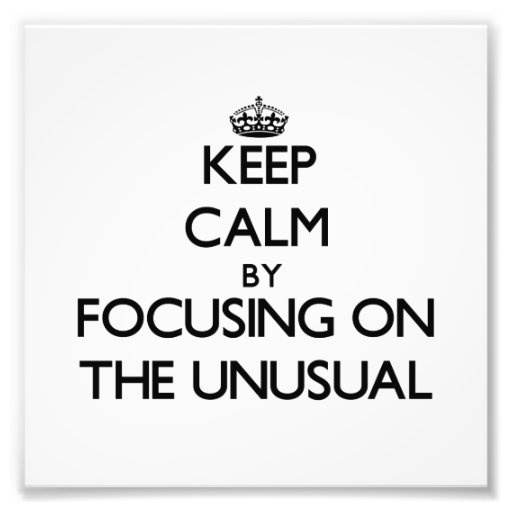Keep Calm by focusing on The Unusual Art Photo
