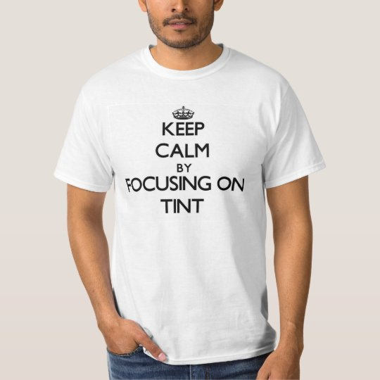 Keep Calm by focusing on Tint T-Shirt