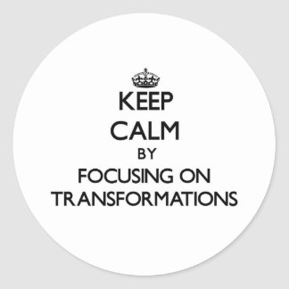 Keep Calm by focusing on Transformations Classic Round Sticker