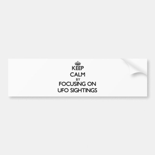 Keep Calm by focusing on Ufo Sightings Bumper Stickers
