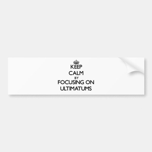 Keep Calm by focusing on Ultimatums Bumper Sticker