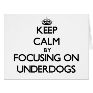 Keep Calm by focusing on Underdogs Cards