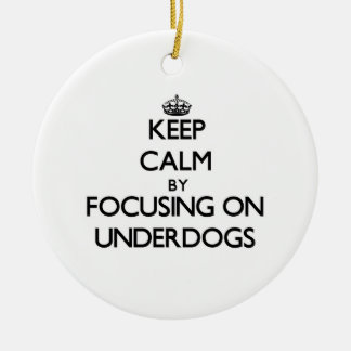 Keep Calm by focusing on Underdogs Round Ceramic Ornament